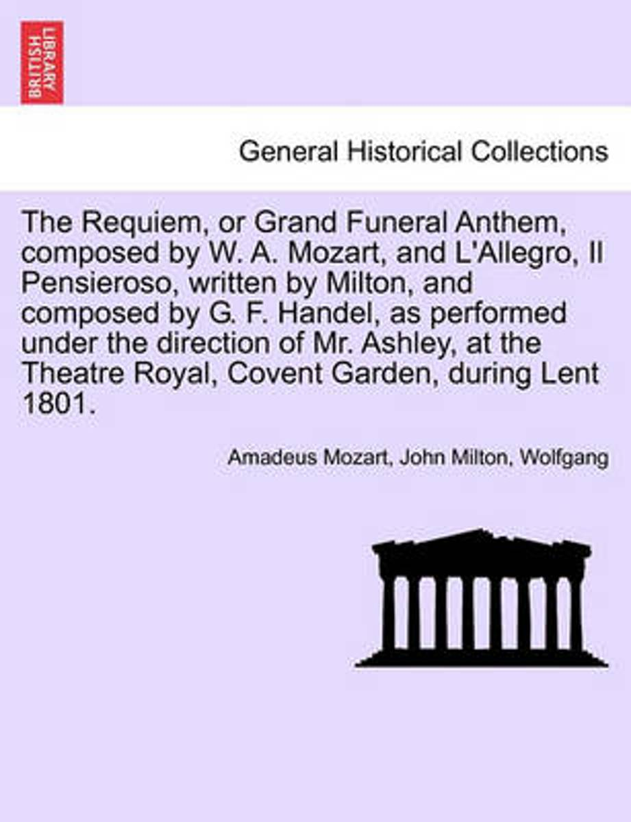 The Requiem, or Grand Funeral Anthem, Composed by W. A. Mozart, and L'Allegro, Il Pensieroso, Written by Milton, and Composed by G. F. Handel, as Performed Under the Direction of Mr. Ashley,