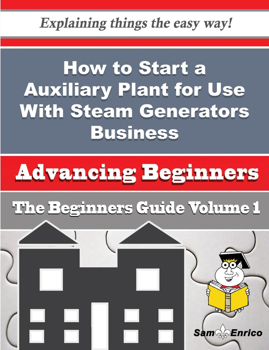 How to Start a Auxiliary Plant for Use With Steam Generators Business (Beginners Guide)