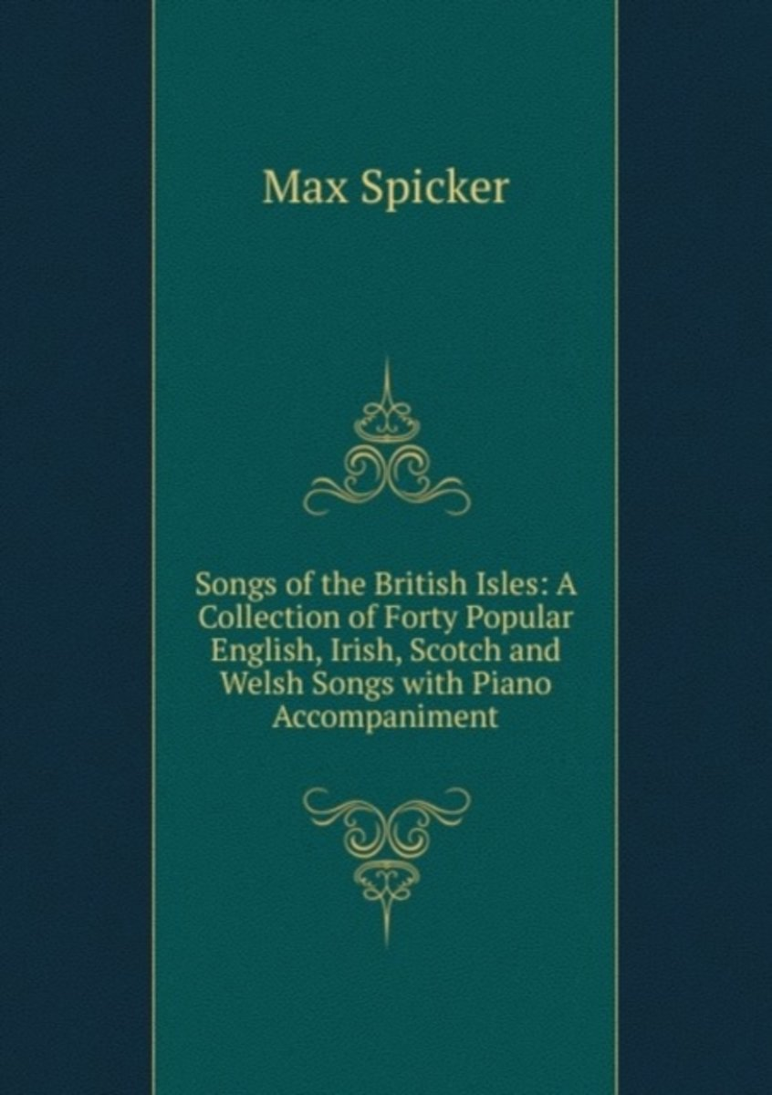 Songs of the British Isles: a Collection of Forty Popular English, Irish, Scotch and Welsh Songs with Piano Accompaniment