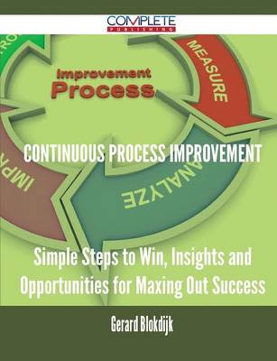 Continuous Process Improvement - Simple Steps to Win, Insights and Opportunities for Maxing Out Success
