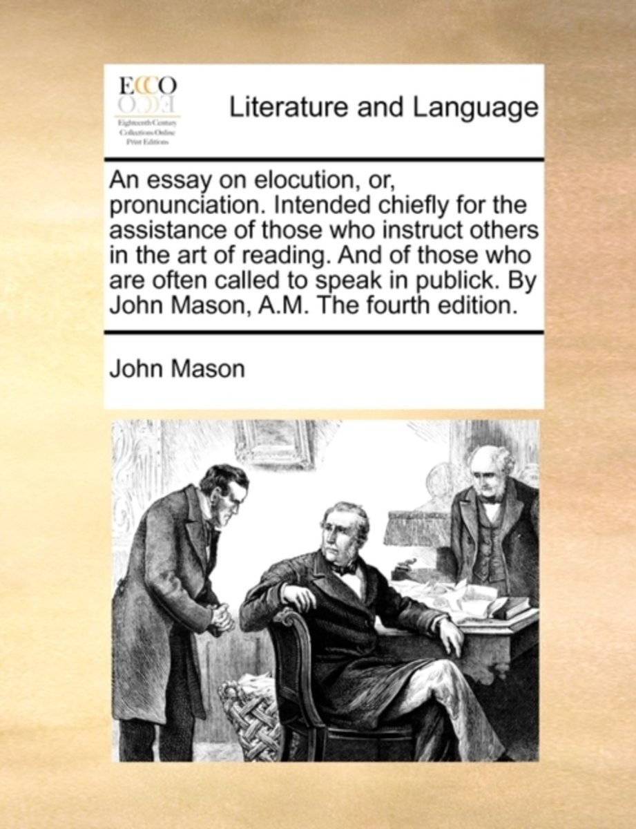 An Essay on Elocution, Or, Pronunciation. Intended Chiefly for the Assistance of Those Who Instruct Others in the Art of Reading. and of Those Who Are Often Called to Speak in Publick. by Joh