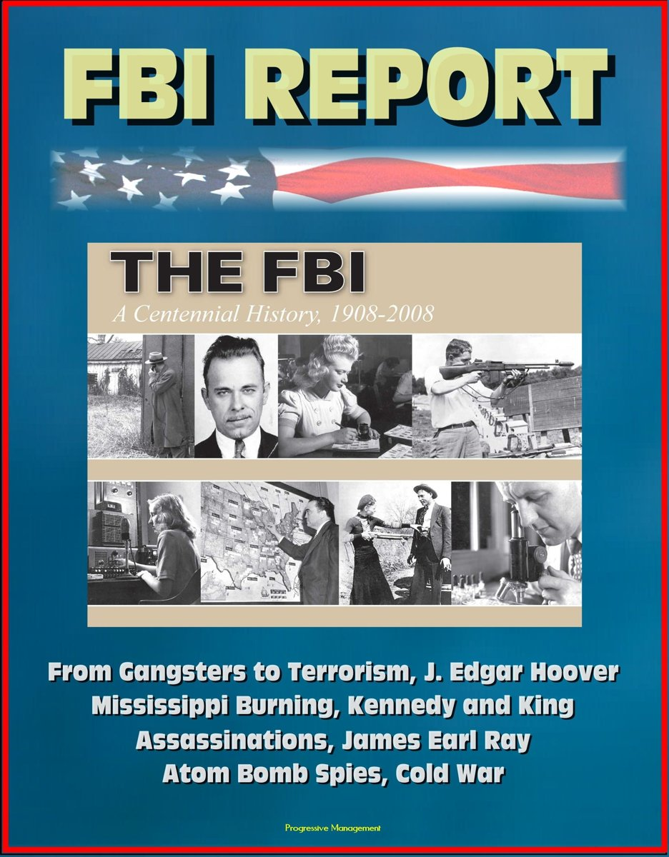 FBI Report: The FBI - A Centennial History, 1908-2008, From Gangsters to Terrorism, J. Edgar Hoover, Mississippi Burning, Kennedy and King Assassinations, James Earl Ray, Atom Bomb Spies, Col