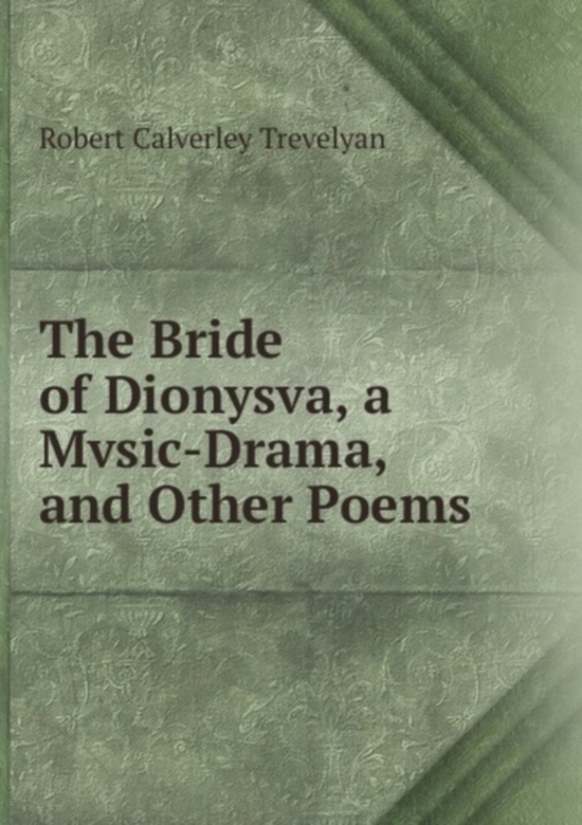 The Bride of Dionysva, a Mvsic-Drama, and Other Poems