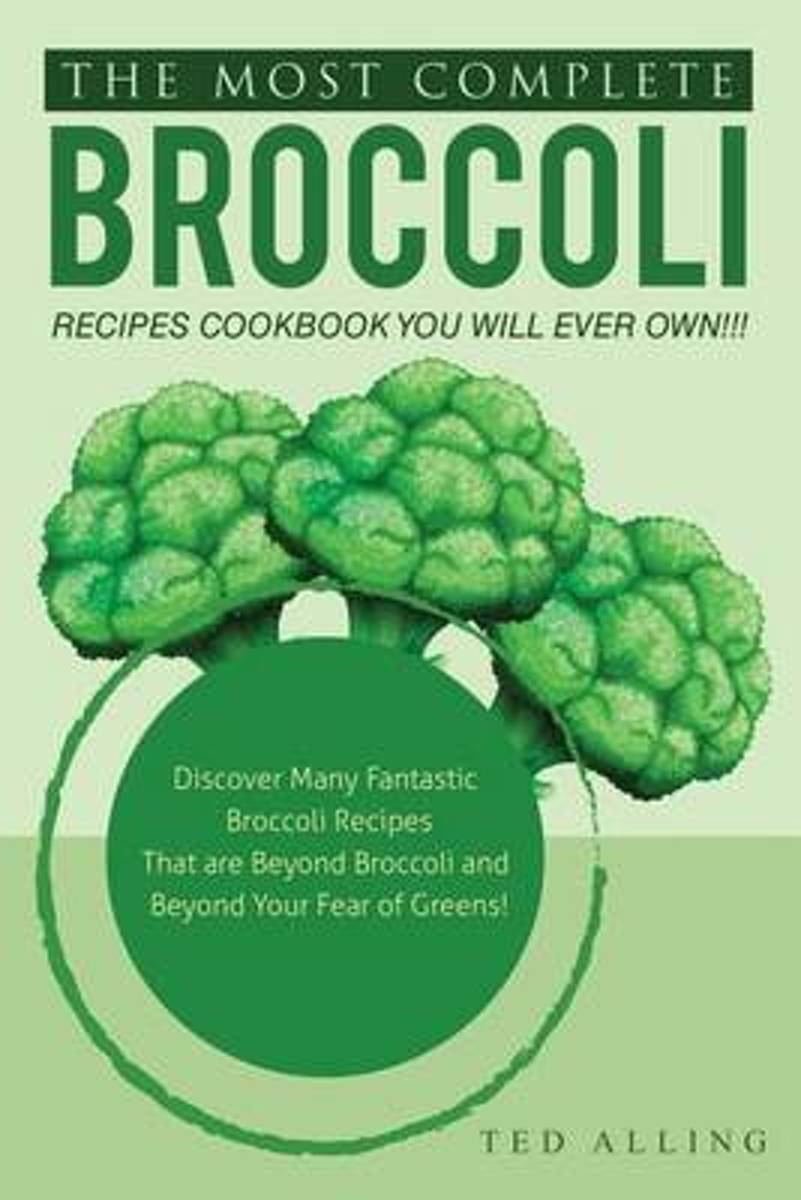 The Most Complete Broccoli Recipes Cookbook You Will Ever Own!!!