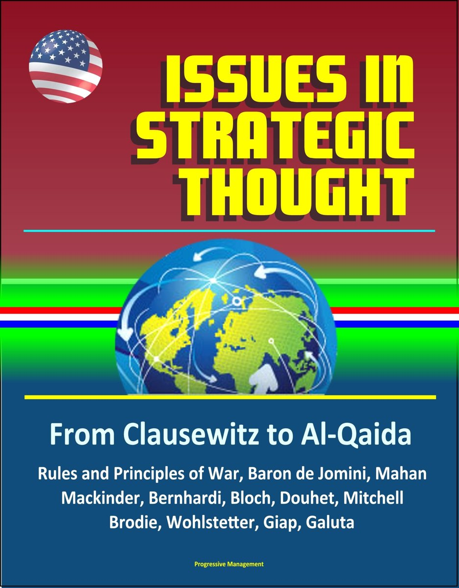 Issues in Strategic Thought: From Clausewitz to Al-Qaida - Rules and Principles of War, Baron de Jomini, Mahan, Mackinder, Bernhardi, Bloch, Douhet, Mitchell, Brodie, Wohlstetter, Giap, Galut