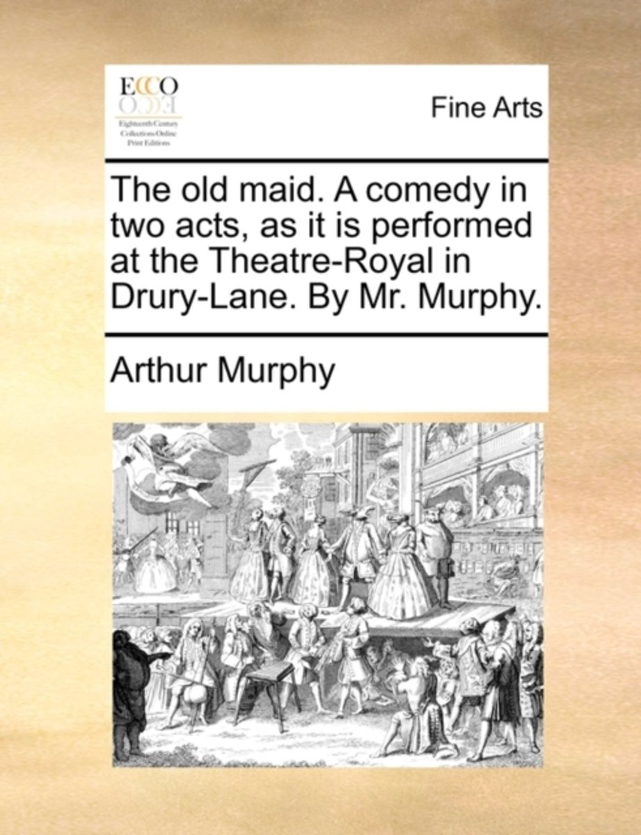 The Old Maid. a Comedy in Two Acts, as It Is Performed at the Theatre-Royal in Drury-Lane. by Mr. Murphy
