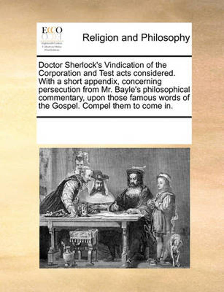 Doctor Sherlock's Vindication of the Corporation and Test Acts Considered. with a Short Appendix, Concerning Persecution from Mr. Bayle's Philosophical Commentary, Upon Those Famous Words of