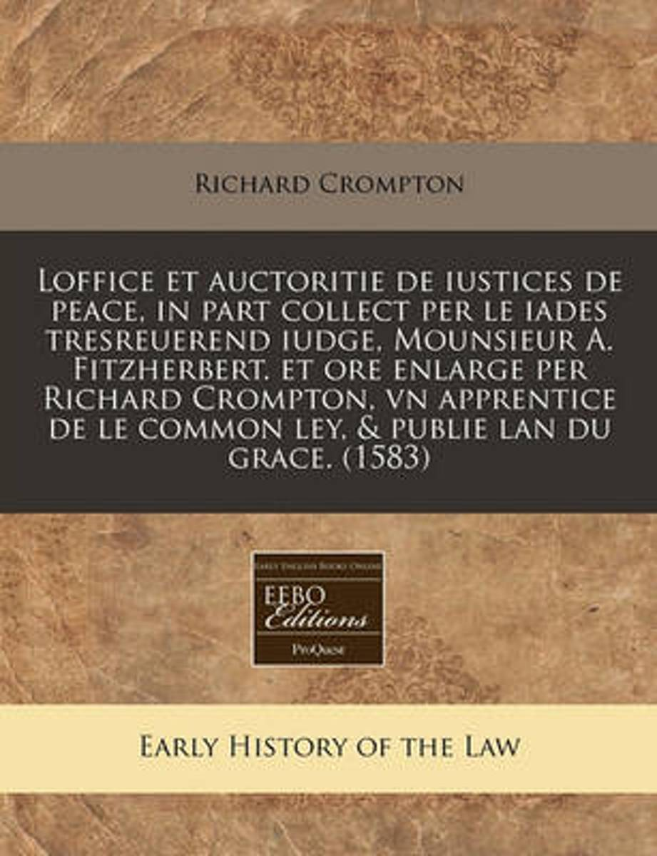 Loffice Et Auctoritie de Iustices de Peace, in Part Collect Per Le Iades Tresreuerend Iudge, Mounsieur A. Fitzherbert. Et Ore Enlarge Per Richard Crompton, Vn Apprentice de Le Common Ley, & P