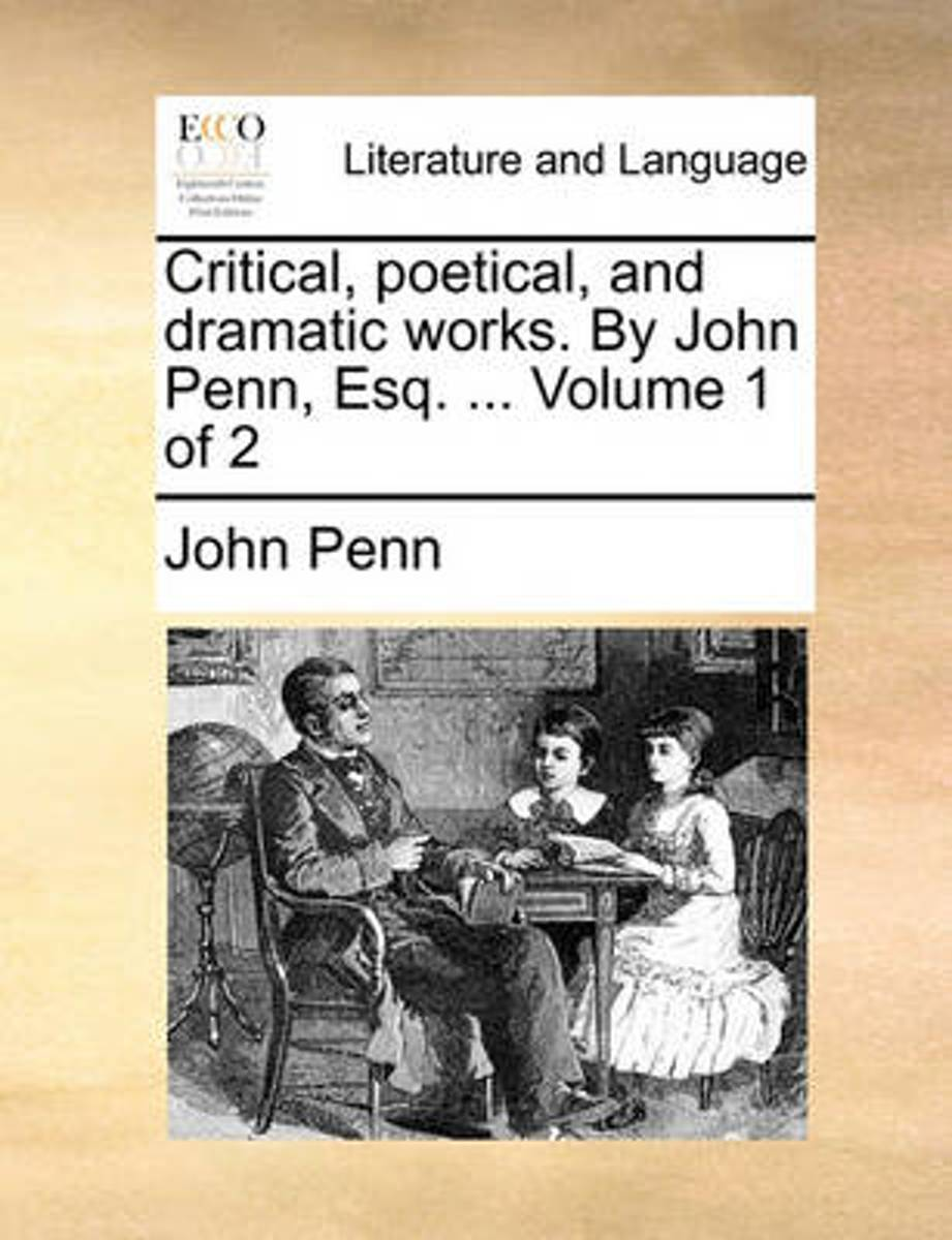 Critical, Poetical, and Dramatic Works. by John Penn, Esq. ... Volume 1 of 2