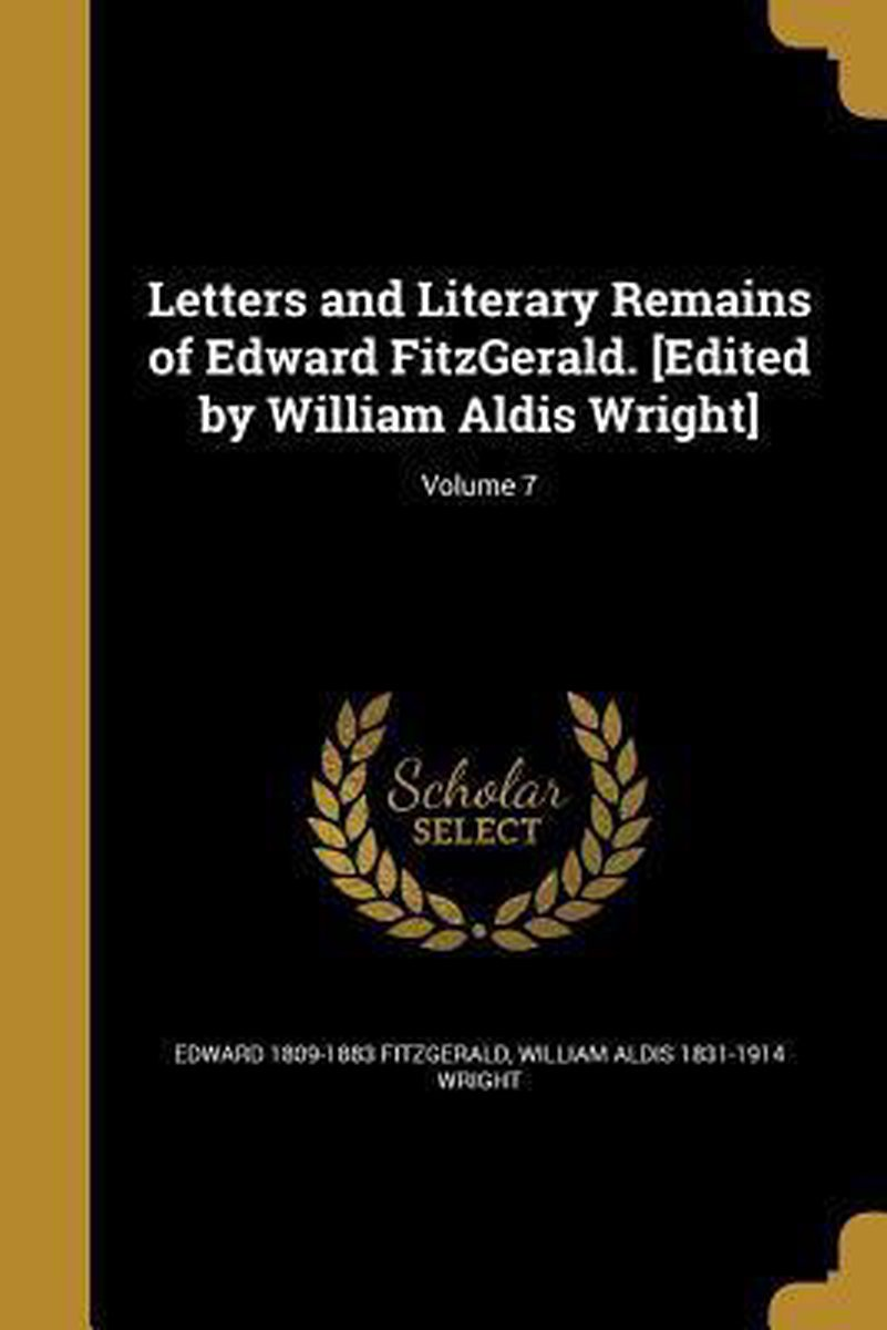 Letters and Literary Remains of Edward Fitzgerald. [Edited by William Aldis Wright]; Volume 7