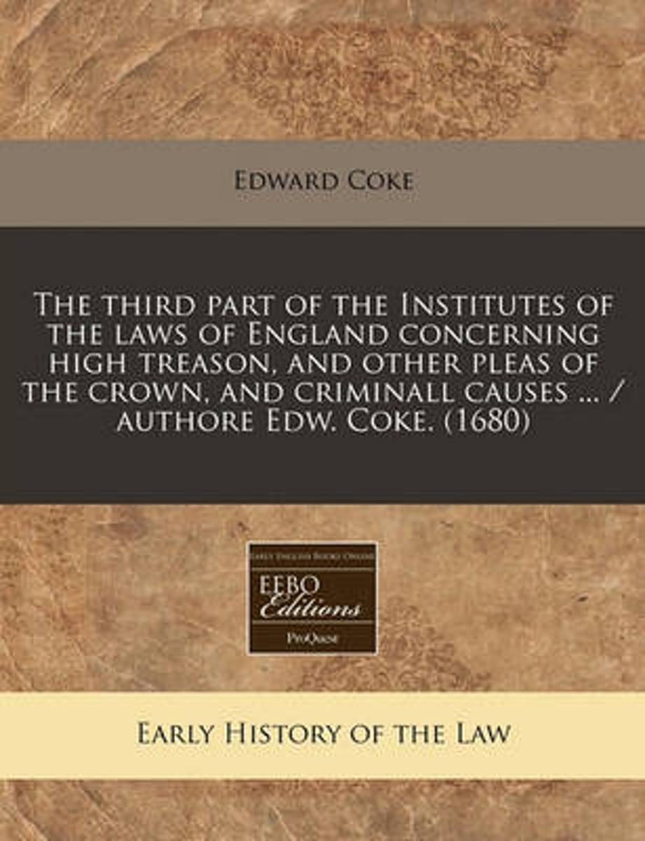 The Third Part of the Institutes of the Laws of England Concerning High Treason, and Other Pleas of the Crown, and Criminall Causes ... / Authore Edw. Coke. (1680)