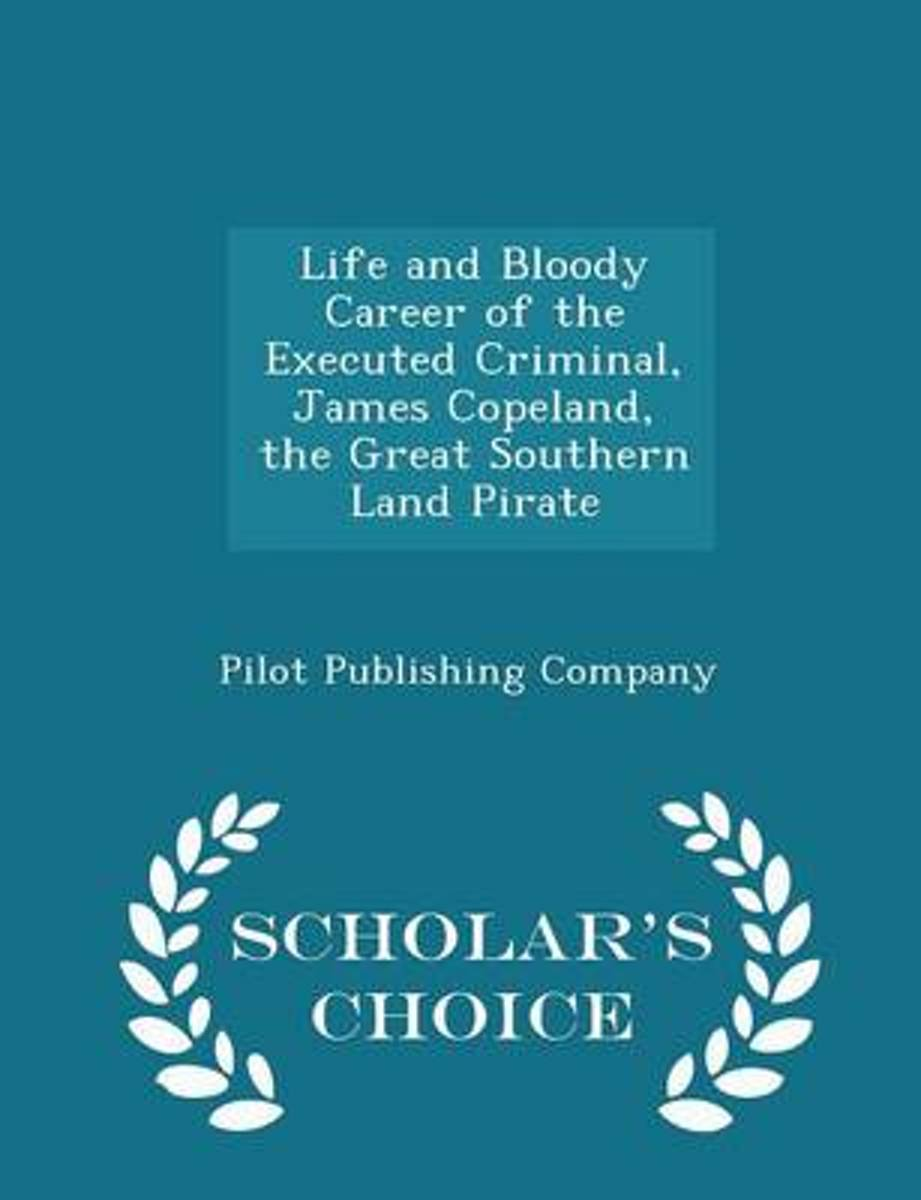 Life and Bloody Career of the Executed Criminal, James Copeland, the Great Southern Land Pirate - Scholar's Choice Edition