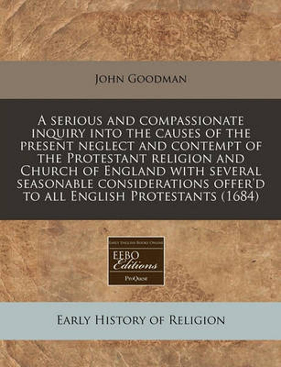 A Serious and Compassionate Inquiry Into the Causes of the Present Neglect and Contempt of the Protestant Religion and Church of England with Several Seasonable Considerations Offer'd to All
