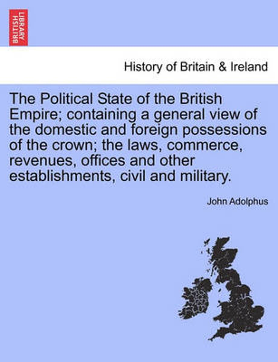 The Political State of the British Empire; Containing a General View of the Domestic and Foreign Possessions of the Crown; The Laws, Commerce, Revenues, Offices and Other Establishments, Civi