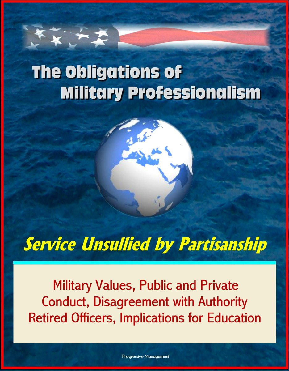 The Obligations of Military Professionalism: Service Unsullied by Partisanship - Military Values, Public and Private Conduct, Disagreement with Authority, Retired Officers, Implications for E