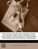 The Psalms, Hymns, And Spiritual Songs Of The Rev. Isaac Watts: To Which Are Added Select Hymns From Other Authors And Directions For Musical Expressi