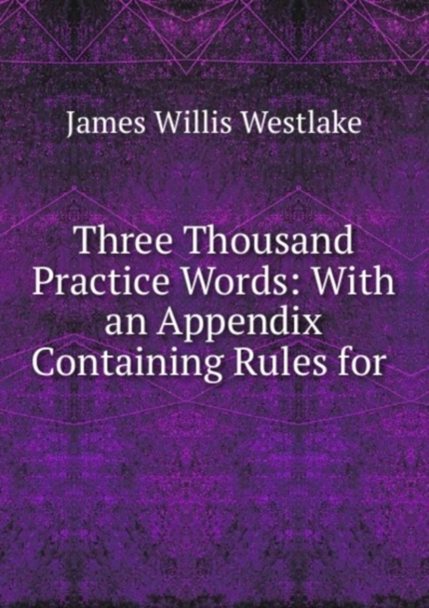 Three Thousand Practice Words: with an Appendix Containing Rules for .