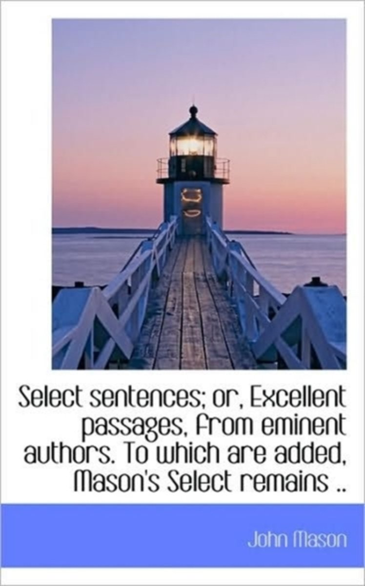 Select Sentences; Or, Excellent Passages, from Eminent Authors. to Which Are Added, Mason's Select R