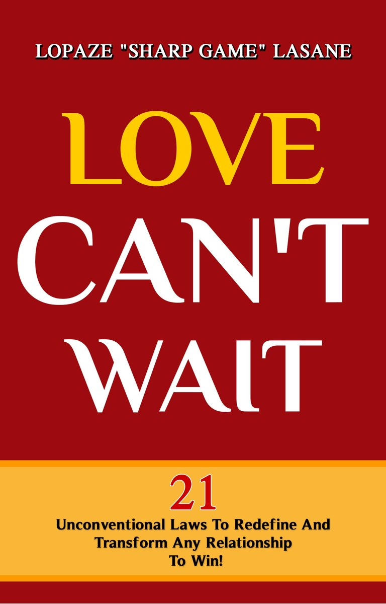 Love Can't Wait! 21 Unconventional Laws To Redefine, And Transform Any Relationship To Win!