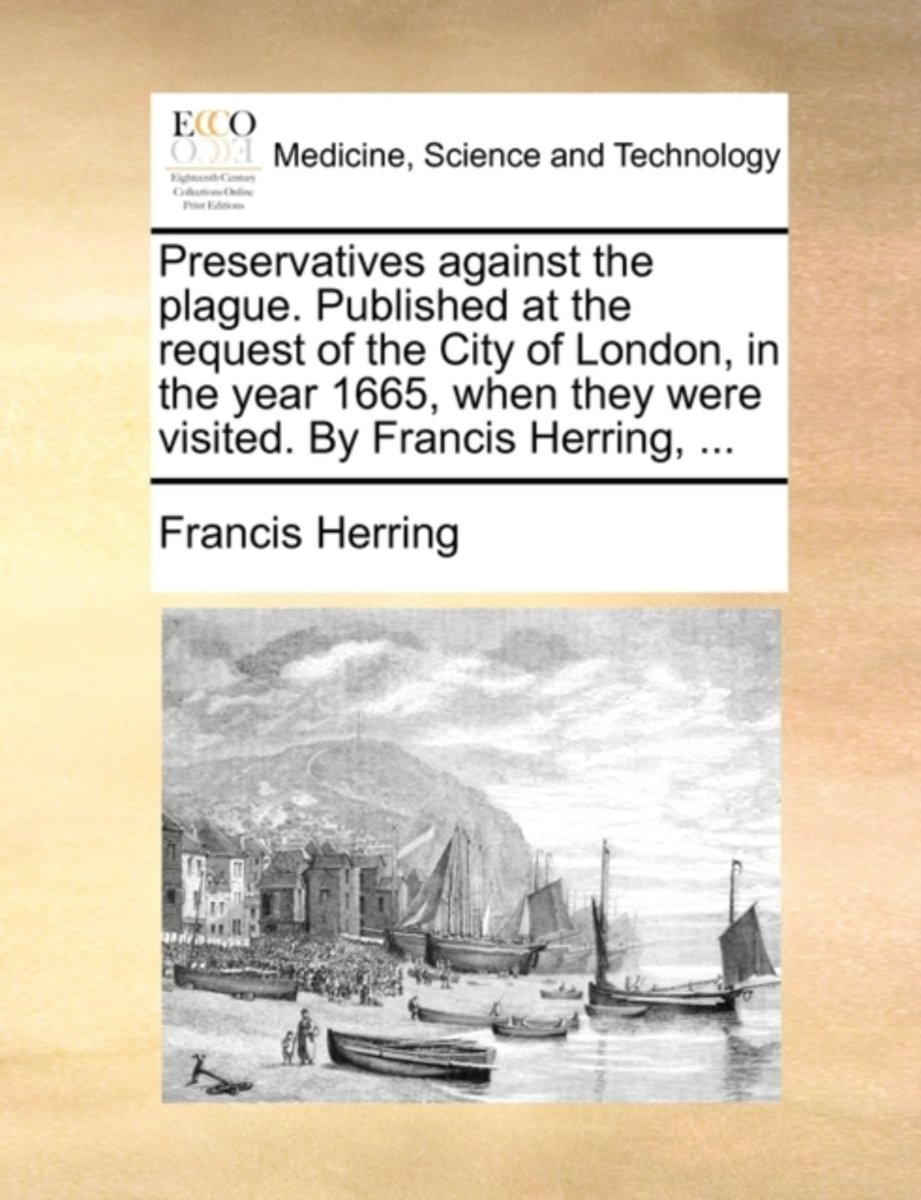 Preservatives Against the Plague. Published at the Request of the City of London, in the Year 1665, When They Were Visited. by Francis Herring,