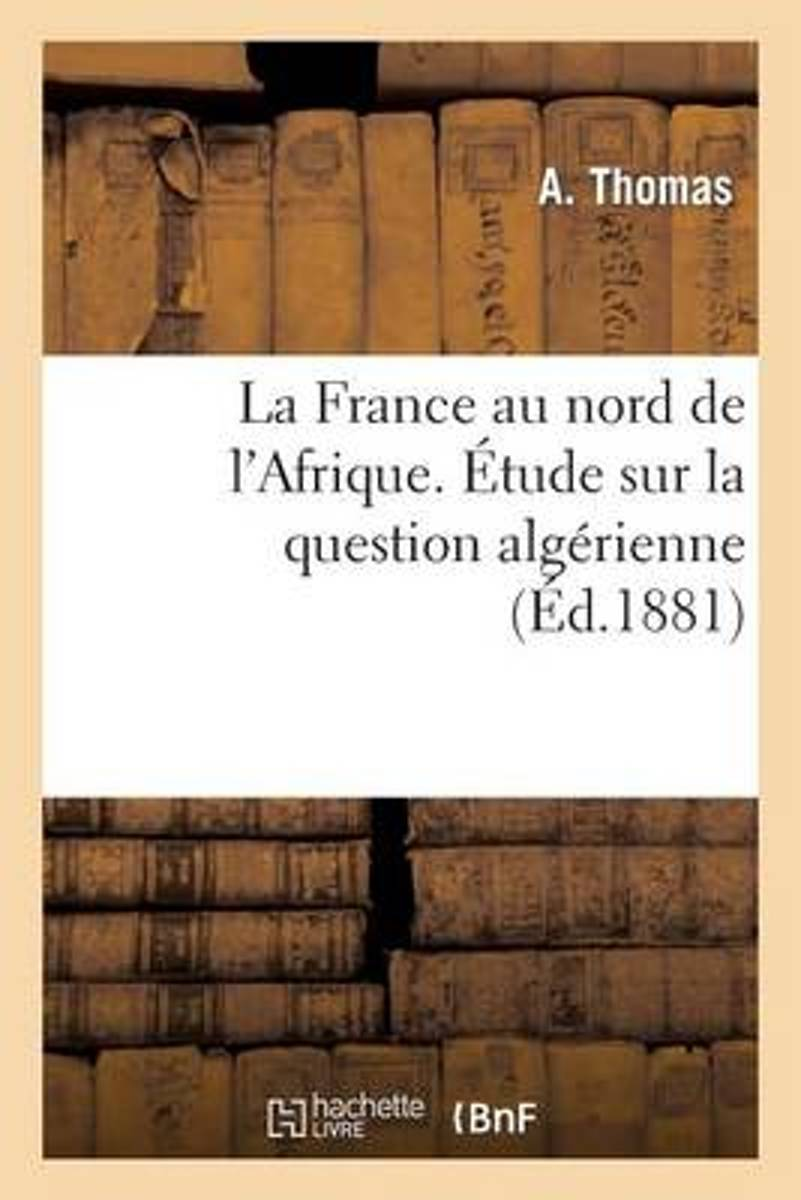 La France Au Nord de l'Afrique. �tude Sur La Question Alg�rienne