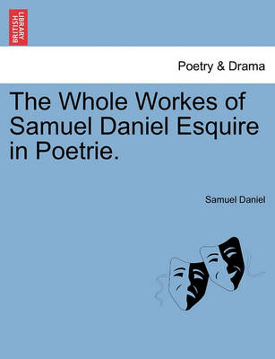The Whole Workes of Samuel Daniel Esquire in Poetrie.