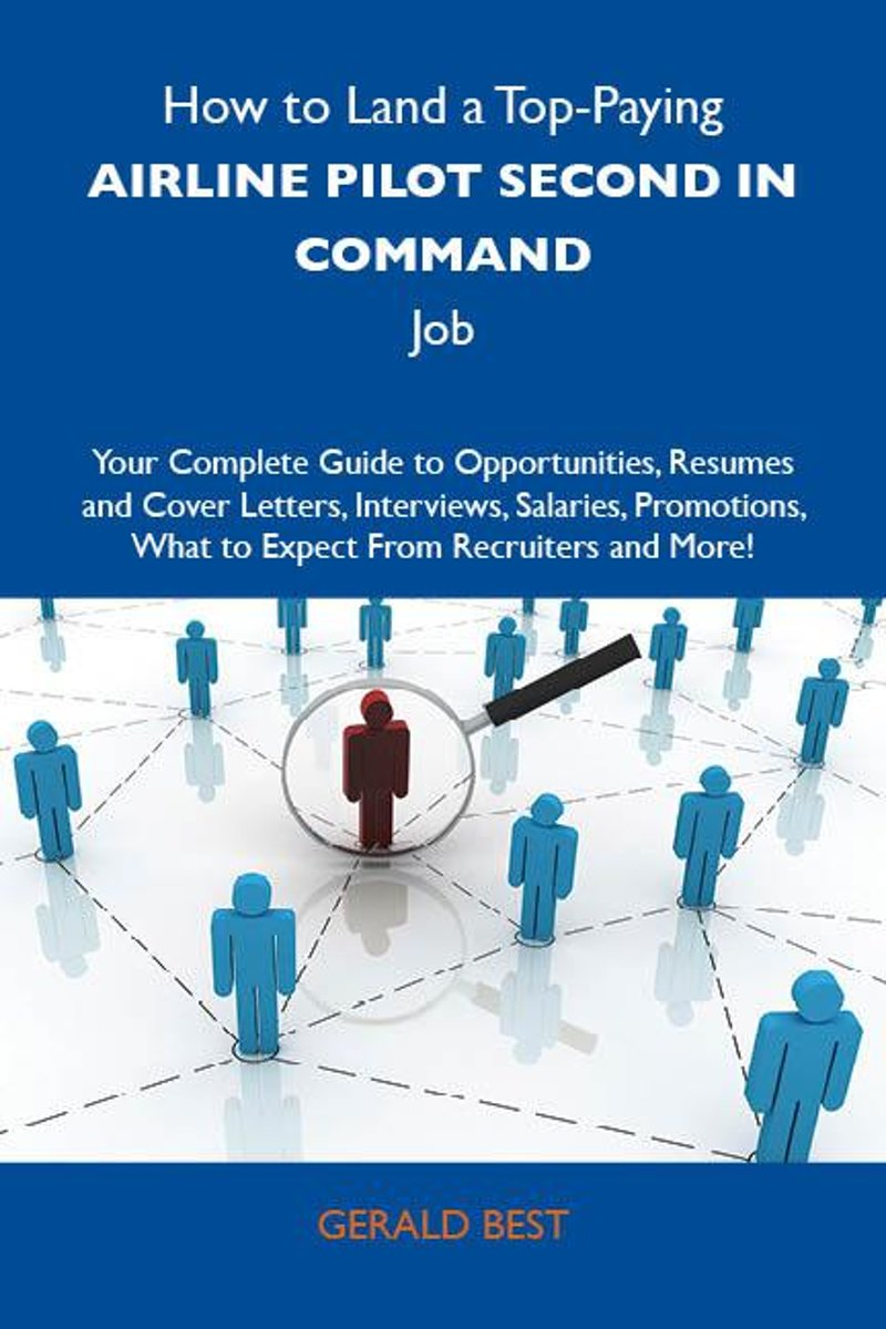 How to Land a Top-Paying Airline pilot second in command Job: Your Complete Guide to Opportunities, Resumes and Cover Letters, Interviews, Salaries, Promotions, What to Expect From Recruiters