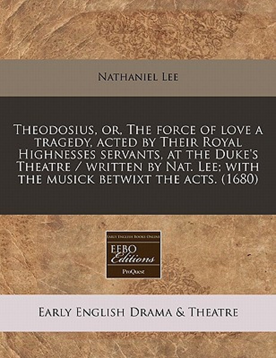 Theodosius, Or, the Force of Love a Tragedy, Acted by Their Royal Highnesses Servants, at the Duke's Theatre / Written by Nat. Lee; With the Musick Betwixt the Acts. (1680)