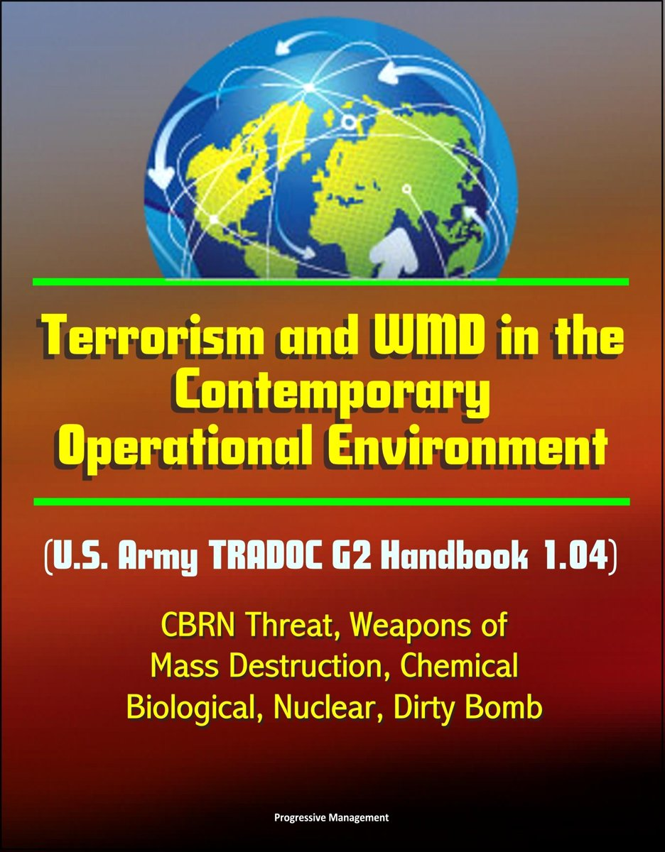 Terrorism and WMD in the Contemporary Operational Environment (U.S. Army TRADOC G2 Handbook 1.04) - CBRN Threat, Weapons of Mass Destruction, Chemical, Biological, Nuclear, Dirty Bomb