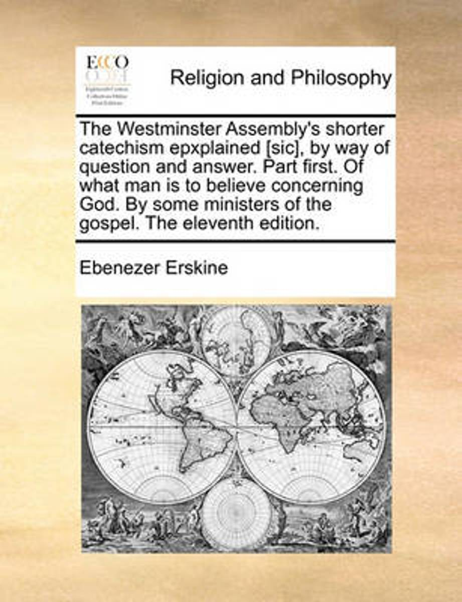 The Westminster Assembly's Shorter Catechism Epxplained [sic], by Way of Question and Answer. Part First. of What Man Is to Believe Concerning God. by Some Ministers of the Gospel. the Eleven