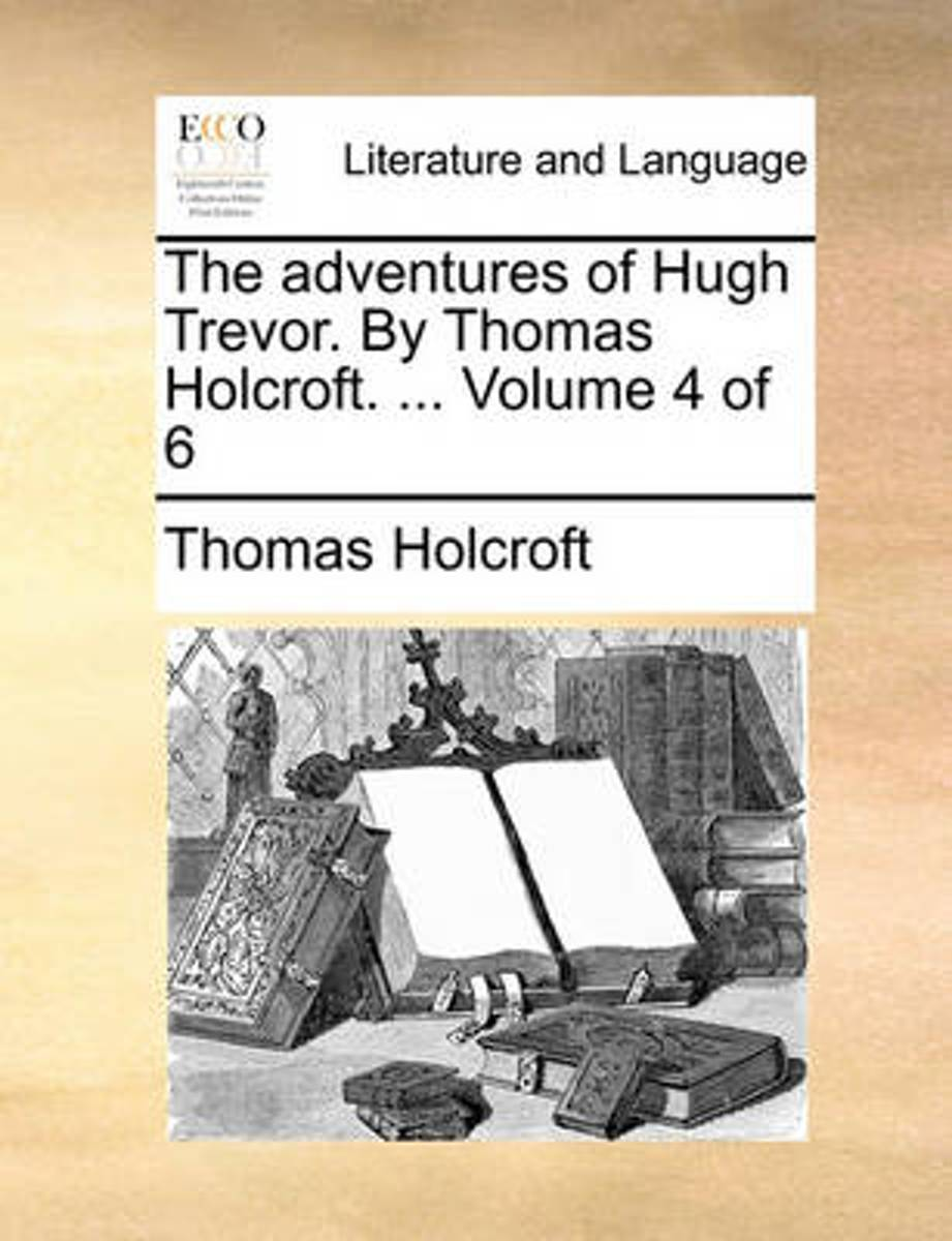 The Adventures of Hugh Trevor. by Thomas Holcroft. ... Volume 4 of 6