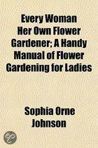 Every Woman Her Own Flower Gardener; A Handy Manual Of Flower Gardening For Ladies