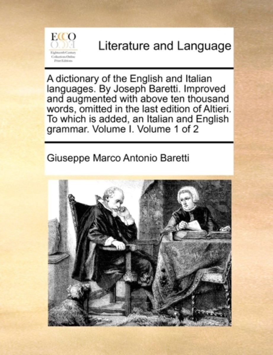 A Dictionary of the English and Italian Languages. by Joseph Baretti. Improved and Augmented with Above Ten Thousand Words, Omitted in the Last Edition of Altieri. to Which Is Added, an Itali