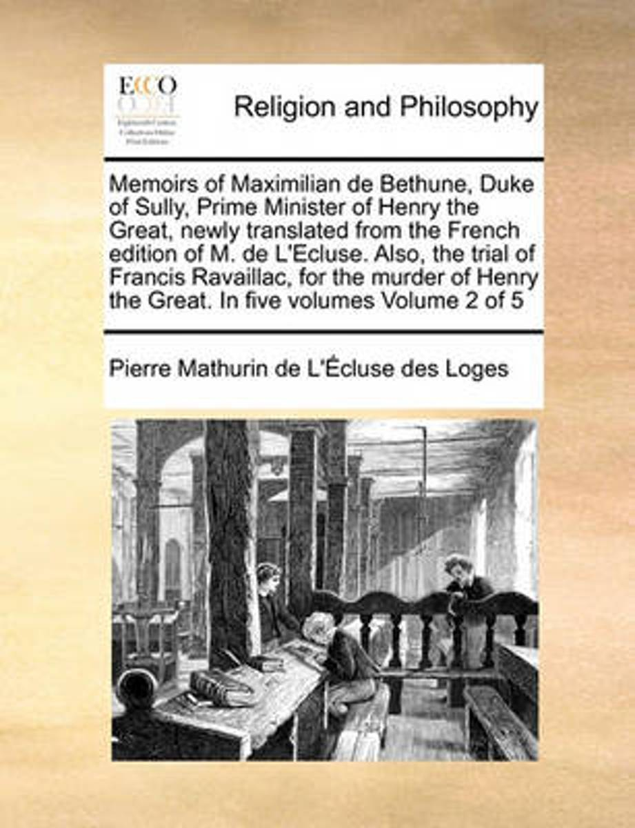Memoirs of Maximilian de Bethune, Duke of Sully, Prime Minister of Henry the Great, Newly Translated from the French Edition of M. de L'Ecluse. Also, the Trial of Francis Ravaillac, for the M