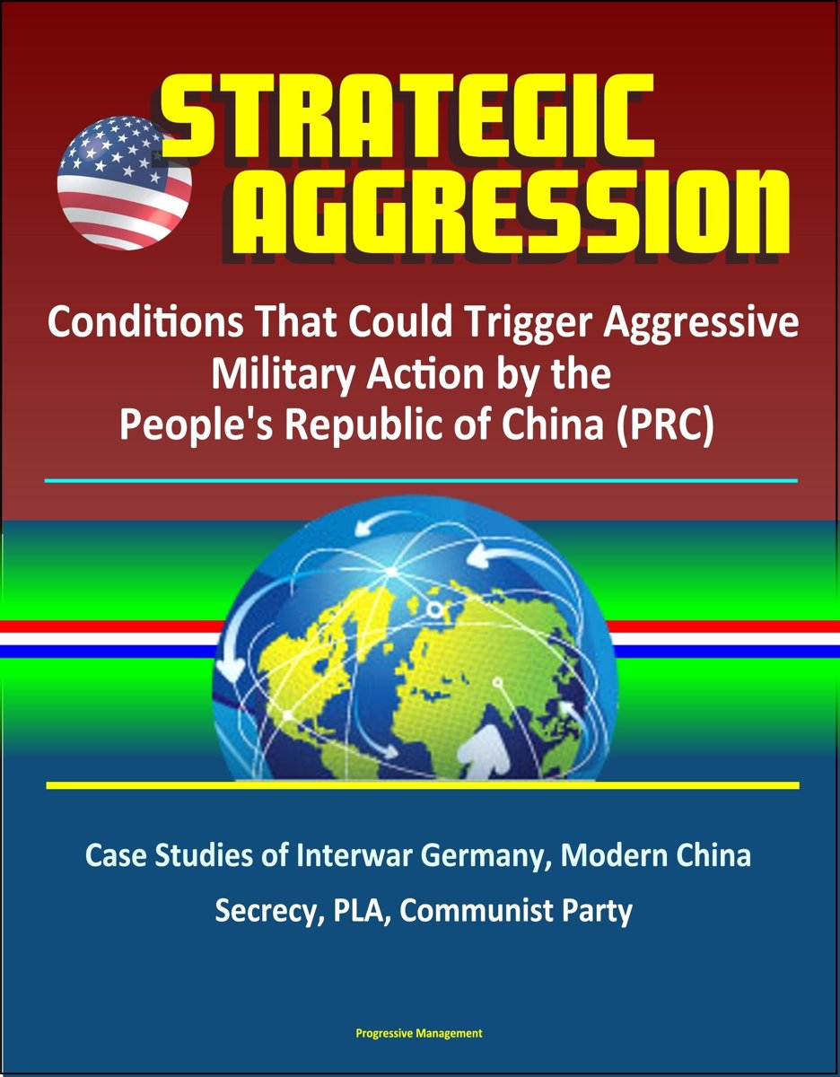 Strategic Aggression: Conditions That Could Trigger Aggressive Military Action by the People's Republic of China (PRC) - Case Studies of Interwar Germany, Modern China, Secrecy, PLA, Communis