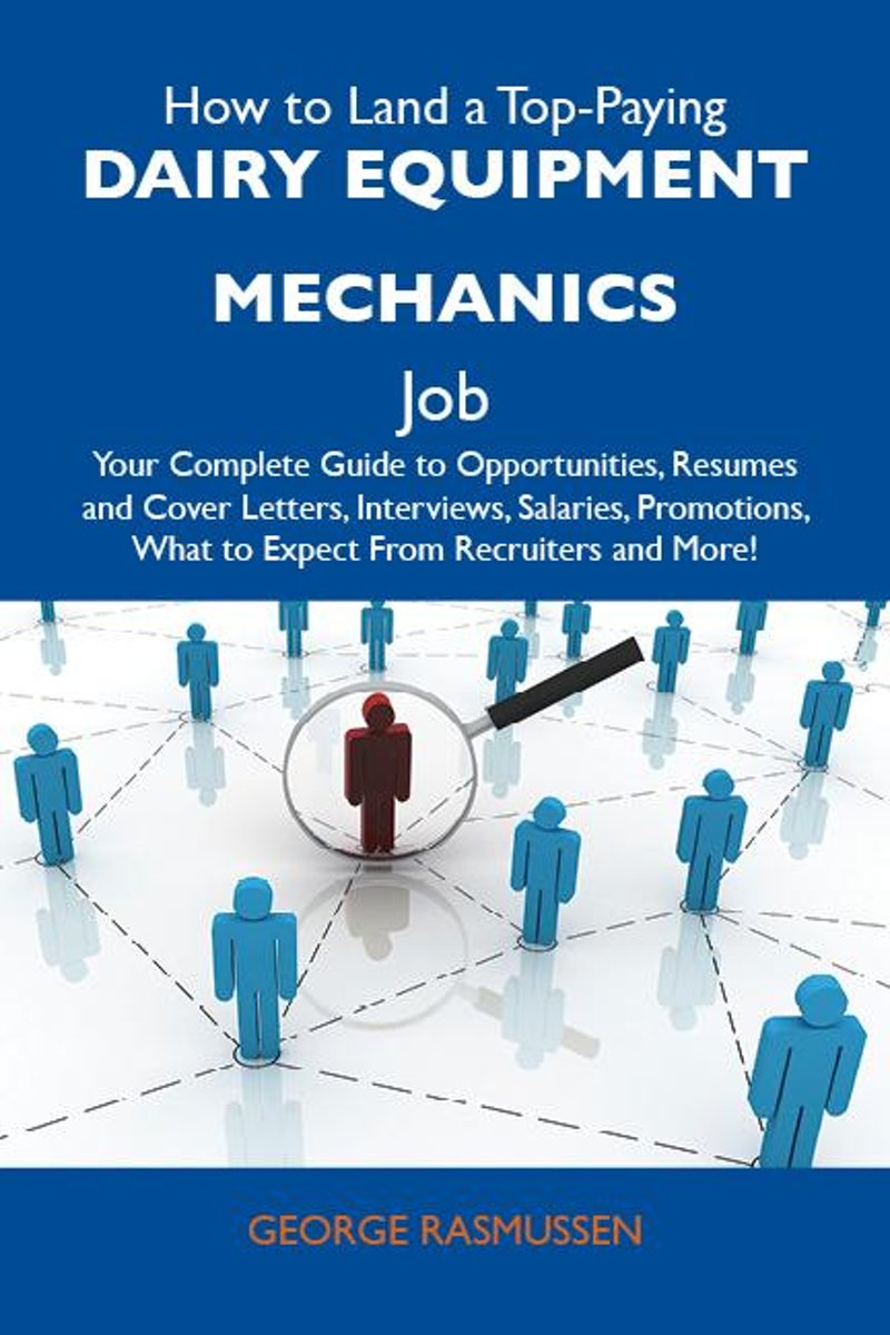 How to Land a Top-Paying Dairy equipment mechanics Job: Your Complete Guide to Opportunities, Resumes and Cover Letters, Interviews, Salaries, Promotions, What to Expect From Recruiters and M