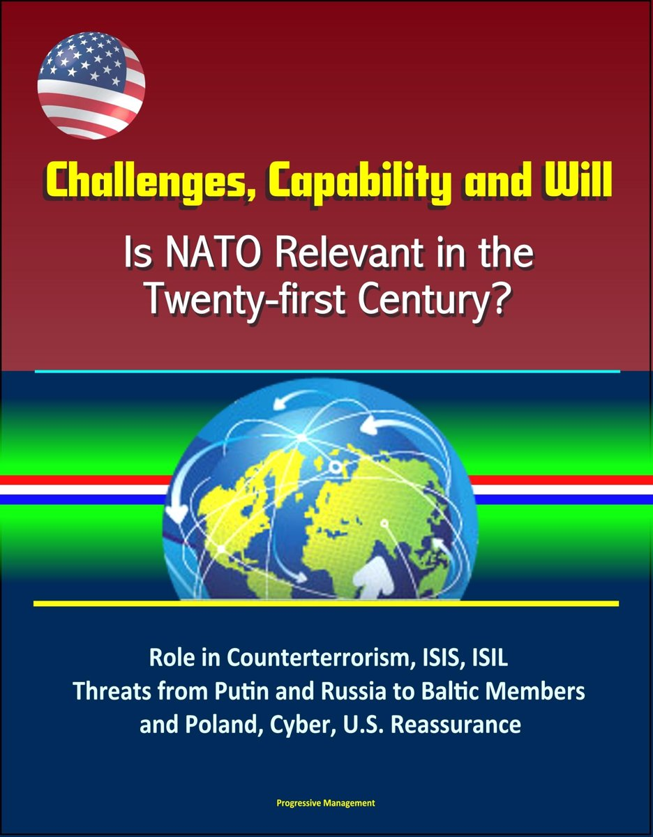 Challenges, Capability and Will: Is NATO Relevant in the Twenty-first Century? Role in Counterterrorism, ISIS, ISIL, Threats from Putin and Russia to Baltic Members and Poland, Cyber, U.S. Re