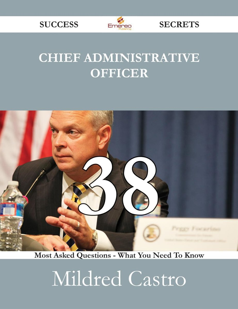 Chief Administrative Officer 38 Success Secrets - 38 Most Asked Questions On Chief Administrative Officer - What You Need To Know