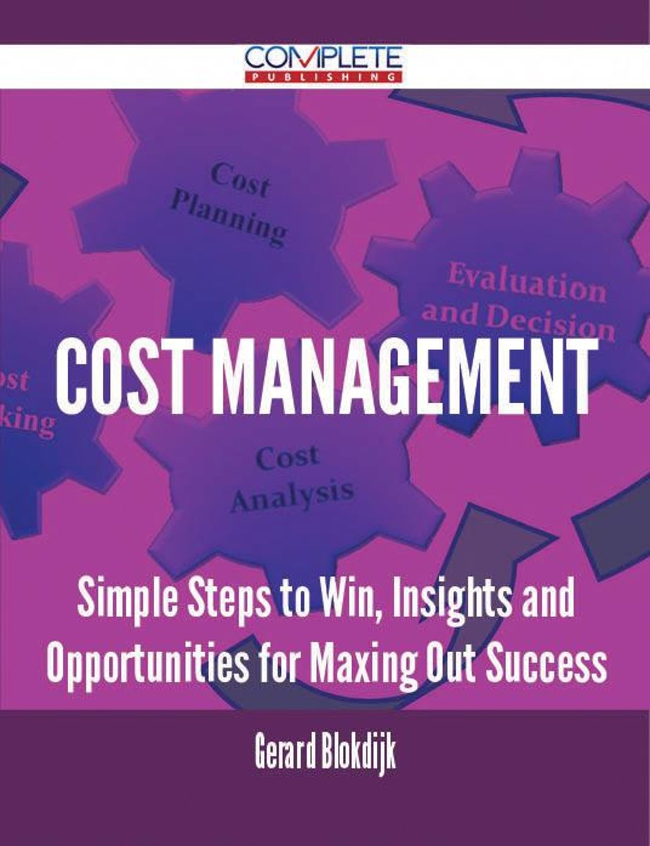 Cost Management - Simple Steps to Win, Insights and Opportunities for Maxing Out Success
