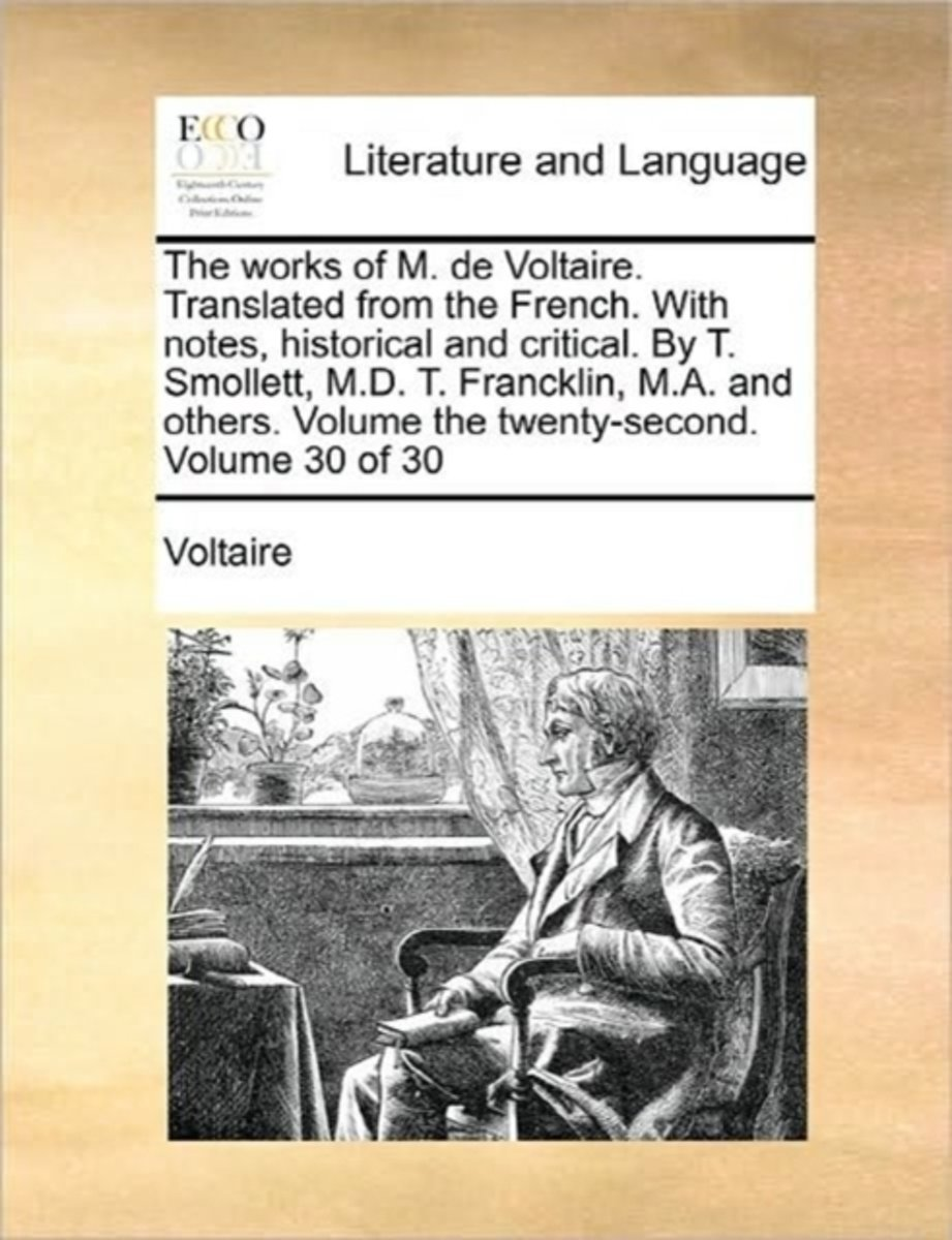 The Works of M. de Voltaire. Translated from the French. with Notes, Historical and Critical. by T. Smollett, M.D. T. Francklin, M.A. and Others. Volume the Twenty-Second. Volume 30 of 30
