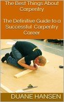The Best Things About Carpentry: The Definitive Guide to a Successful Carpentry Career