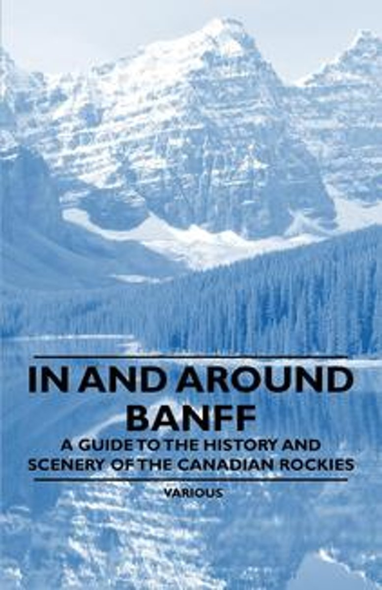 In and Around Banff - A Guide to the History and Scenery of the Canadian Rockies