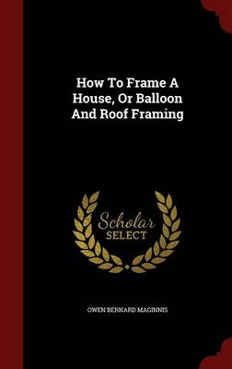 How to Frame a House, or Balloon and Roof Framing