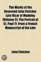 The Works Of The Reverend John Fletcher, Late Vicar Of Madeley (Volume 3); The Portrait Of St. Paul Tr. From A French Manuscript Of The Late