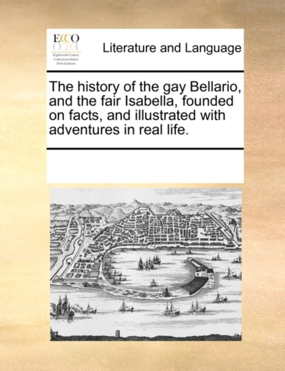 The History of the Gay Bellario, and the Fair Isabella, Founded on Facts, and Illustrated with Adventures in Real Life.