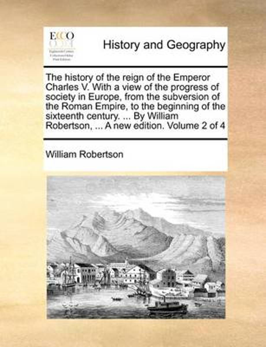 The History of the Reign of the Emperor Charles V. with a View of the Progress of Society in Europe, from the Subversion of the Roman Empire to the Beginning of the Sixteenth Century. ... by