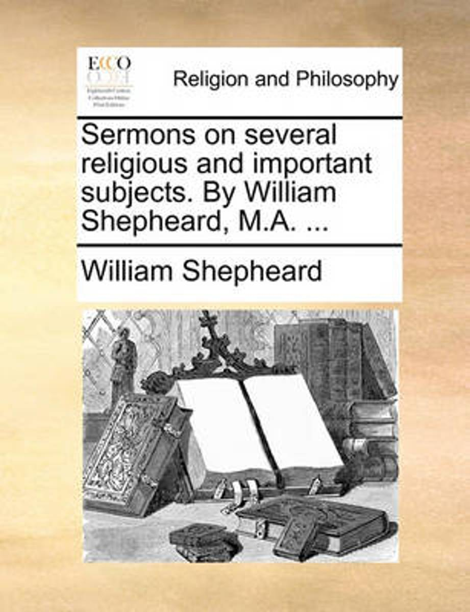 Sermons on Several Religious and Important Subjects. by William Shepheard, M.A.