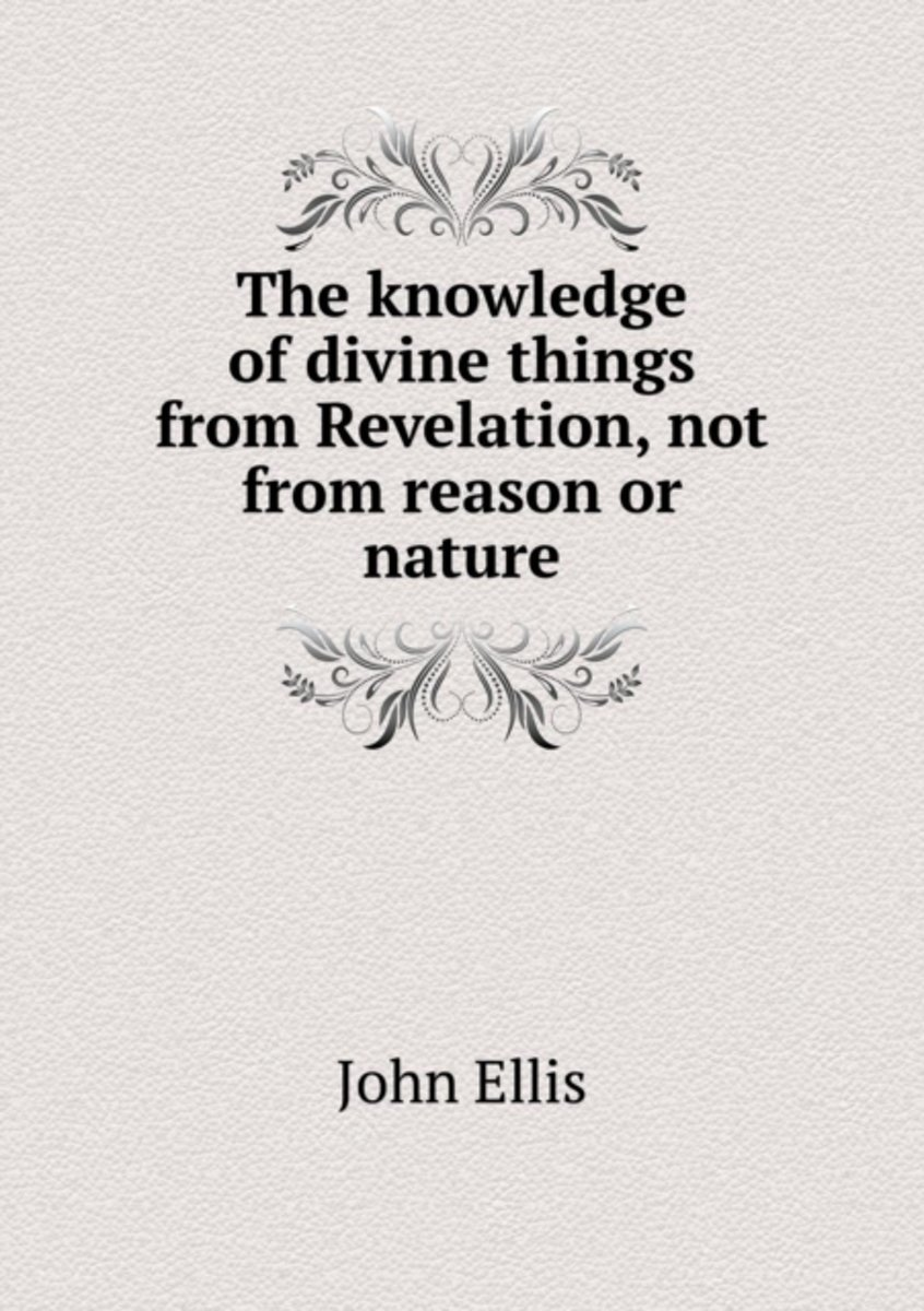 The Knowledge of Divine Things from Revelation, Not from Reason or Nature