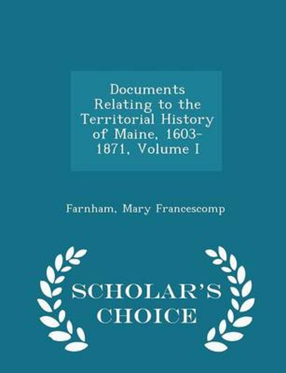 Documents Relating to the Territorial History of Maine, 1603-1871, Volume I - Scholar's Choice Edition