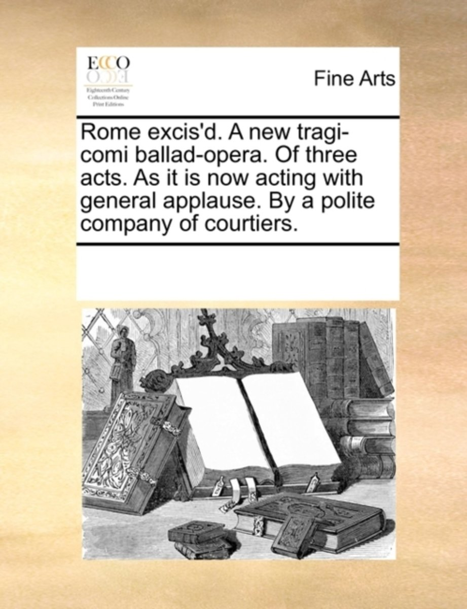 Rome Excis'd. a New Tragi-Comi Ballad-Opera. of Three Acts. as It Is Now Acting with General Applause. by a Polite Company of Courtiers